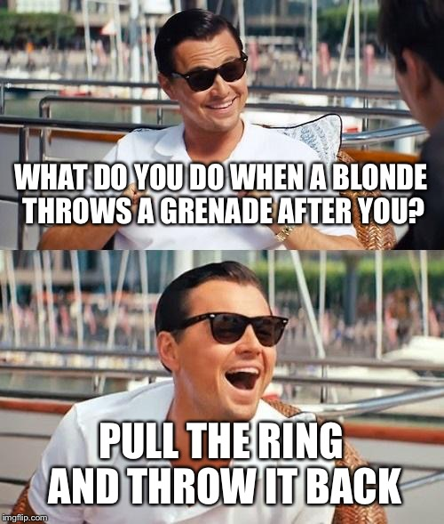 Leonardo Dicaprio Wolf Of Wall Street Meme | WHAT DO YOU DO WHEN A BLONDE THROWS A GRENADE AFTER YOU? PULL THE RING AND THROW IT BACK | image tagged in memes,leonardo dicaprio wolf of wall street,unbreaklp,grenade,blondes,throwback | made w/ Imgflip meme maker