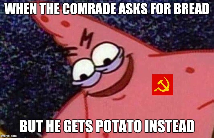 what is wrong with my brain? | WHEN THE COMRADE ASKS FOR BREAD BUT HE GETS POTATO INSTEAD | image tagged in evil patrick | made w/ Imgflip meme maker