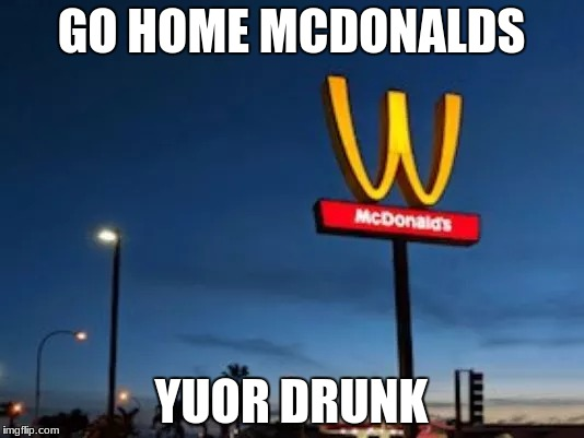 Mcdonalds national womens day stunt didn't go as planned... | GO HOME MCDONALDS YUOR DRUNK | image tagged in memes,funny | made w/ Imgflip meme maker
