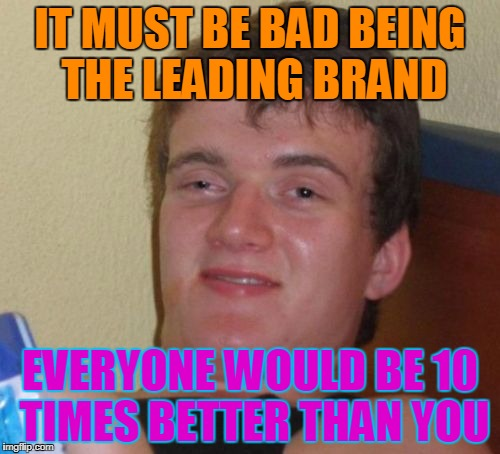 10 Guy Meme | IT MUST BE BAD BEING THE LEADING BRAND EVERYONE WOULD BE 10 TIMES BETTER THAN YOU | image tagged in memes,10 guy | made w/ Imgflip meme maker