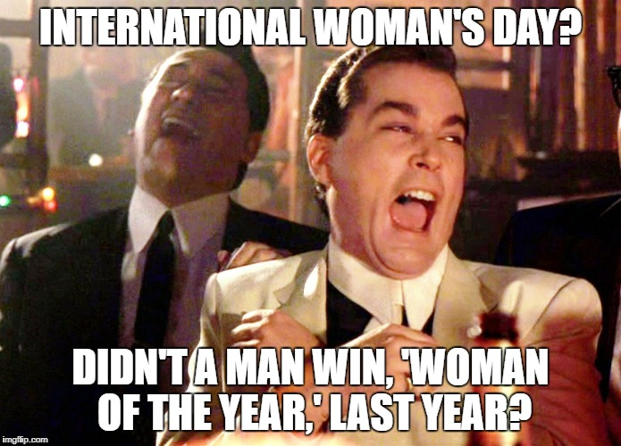 Good Fellas Hilarious Meme | INTERNATIONAL WOMAN'S DAY? DIDN'T A MAN WIN, 'WOMAN OF THE YEAR,' LAST YEAR? | image tagged in memes,good fellas hilarious | made w/ Imgflip meme maker