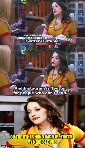 Imgflip  | ON THE OTHER HAND IMGFLIP...THAT'S MY KIND OF DUDE | image tagged in meme generator,funny memes,2 broke girls,instagram,twitter,meanwhile on imgflip | made w/ Imgflip meme maker