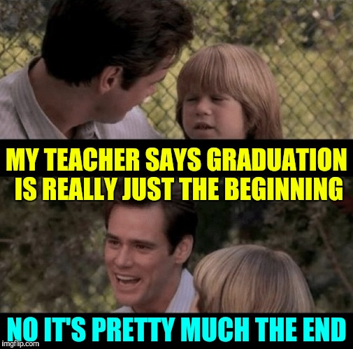 Graduation | NO IT'S PRETTY MUCH THE END MY TEACHER SAYS GRADUATION IS REALLY JUST THE BEGINNING | image tagged in liar liar my teacher says,graduation,father and son | made w/ Imgflip meme maker
