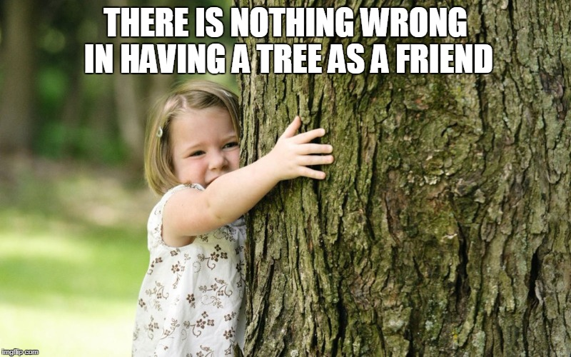 THERE IS NOTHING WRONG IN HAVING A TREE AS A FRIEND | image tagged in treehuggers | made w/ Imgflip meme maker