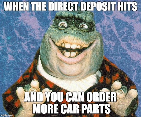 Car Guy | WHEN THE DIRECT DEPOSIT HITS AND YOU CAN ORDER MORE CAR PARTS | image tagged in dino,cars,payday,direct deposit,memes,funny | made w/ Imgflip meme maker