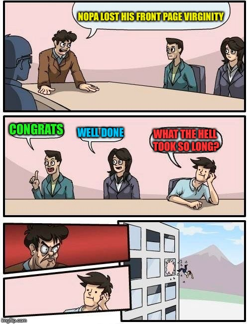 Boardroom Meeting Suggestion Meme | NOPA LOST HIS FRONT PAGE VIRGINITY CONGRATS WELL DONE WHAT THE HELL TOOK SO LONG? | image tagged in memes,boardroom meeting suggestion | made w/ Imgflip meme maker