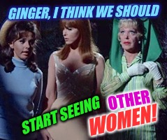 The Untold Story... Gilligan's Island Week, March 5-12, A DrSarcasm Event! | GINGER, I THINK WE SHOULD START SEEING OTHER WOMEN! | image tagged in gilligans island week,ginger,lesbian problems,tv humor | made w/ Imgflip meme maker