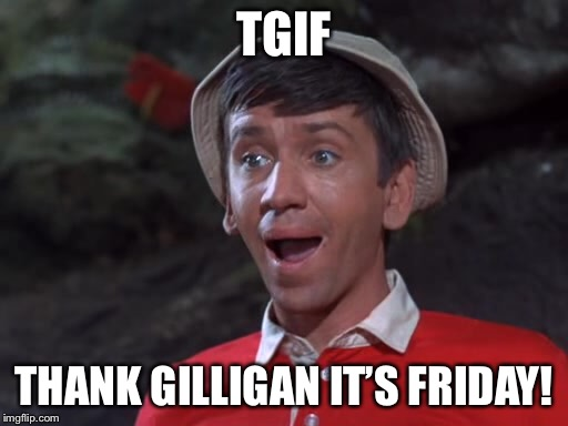 Happy Friday!   Gilligan's Island week (From March 5th-12th) a Dr. Sarcasm event. | TGIF THANK GILLIGAN IT'S FRIDAY! | image tagged in tgif,gilligans island week,happy friday,atheism,christianity,funny memes | made w/ Imgflip meme maker