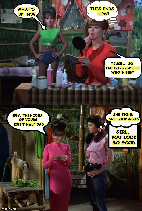 What It Be Like (Gilligan's Island Week) | WHAT'S UP, HOE GIRL, YOU LOOK SO GOOD THIS ENDS NOW! TRUCE... SO THE BOYS CHOOSE WHO'S BEST SHE THINK SHE LOOK GOOD HEY, THIS IDEA OF YOURS  | image tagged in gilligan's island,gilligans island week,gilligans island,cat fight,women,jealousy | made w/ Imgflip meme maker