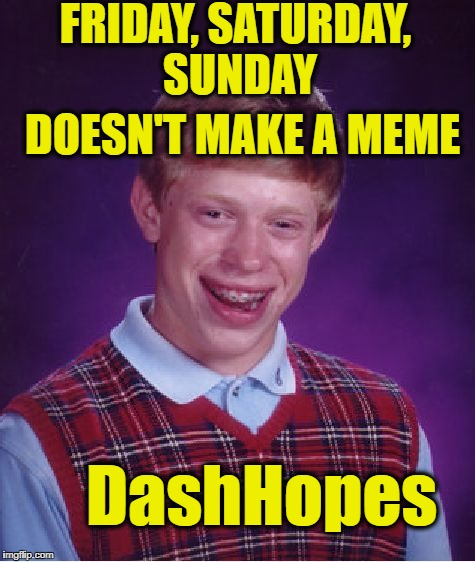 Bad Luck Brian Meme | FRIDAY, SATURDAY, SUNDAY DOESN'T MAKE A MEME DashHopes | image tagged in memes,bad luck brian | made w/ Imgflip meme maker