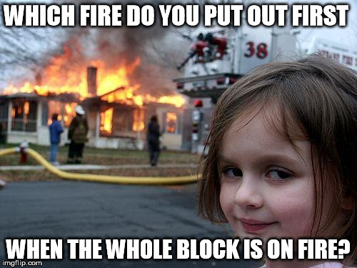 Disaster Girl Meme | WHICH FIRE DO YOU PUT OUT FIRST WHEN THE WHOLE BLOCK IS ON FIRE? | image tagged in memes,disaster girl | made w/ Imgflip meme maker