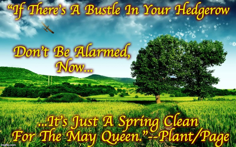 "Music Week, A Phantasmemegoric and thecoffeemaster Event! | ""If There's A Bustle In Your Hedgerow ...It's Just A Spring Clean For The May Queen.""--Plant/Page Don't Be Alarmed, Now... 