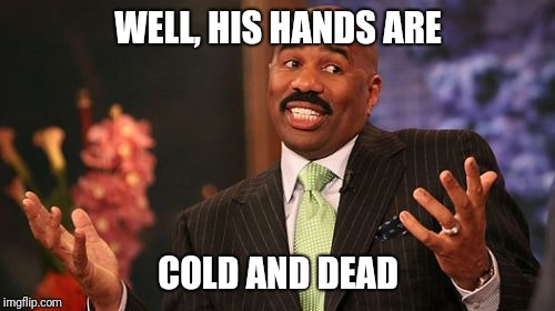 WELL, HIS HANDS ARE COLD AND DEAD | made w/ Imgflip meme maker