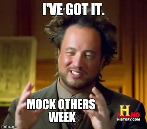 Starting Sunday, a time when we can all make fun of each other, and know we're joking, SO stop getting so dang offended. | I'VE GOT IT. MOCK OTHERS WEEK | image tagged in memes,ancient aliens,distracted boyfriend,10 guy,raydog | made w/ Imgflip meme maker