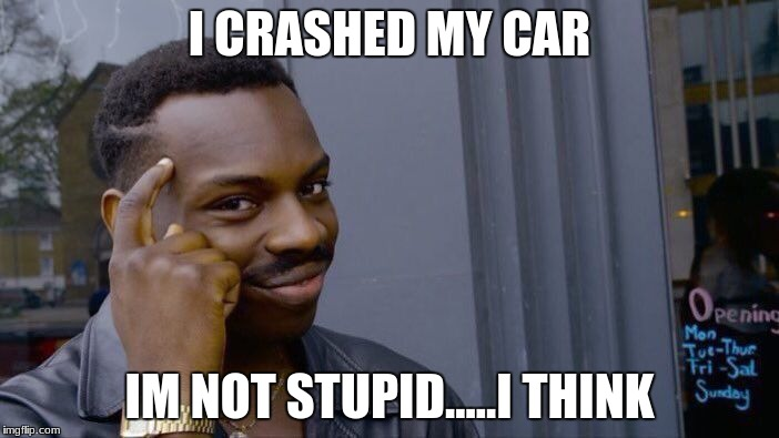 Roll Safe Think About It Meme | I CRASHED MY CAR IM NOT STUPID.....I THINK | image tagged in memes,roll safe think about it | made w/ Imgflip meme maker