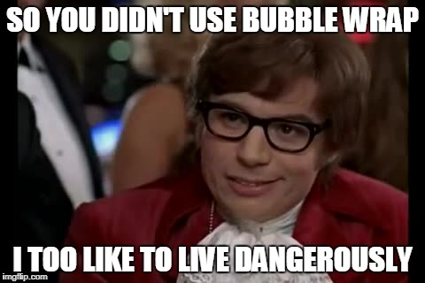 I Too Like To Live Dangerously Meme | SO YOU DIDN'T USE BUBBLE WRAP I TOO LIKE TO LIVE DANGEROUSLY | image tagged in memes,i too like to live dangerously | made w/ Imgflip meme maker