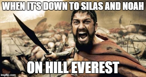 Sparta Leonidas Meme | WHEN IT'S DOWN TO SILAS AND NOAH ON HILL EVEREST | image tagged in memes,sparta leonidas | made w/ Imgflip meme maker