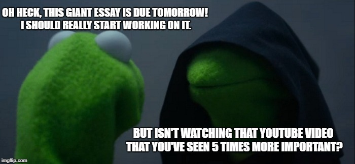 Evil Kermit Meme | OH HECK, THIS GIANT ESSAY IS DUE TOMORROW! I SHOULD REALLY START WORKING ON IT. BUT ISN'T WATCHING THAT YOUTUBE VIDEO THAT YOU'VE SEEN 5 TIM | image tagged in memes,evil kermit | made w/ Imgflip meme maker