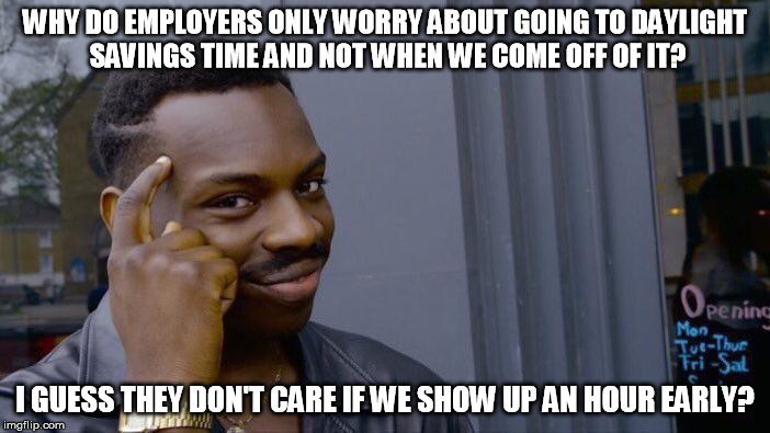 Roll Safe Think About It Meme | WHY DO EMPLOYERS ONLY WORRY ABOUT GOING TO DAYLIGHT SAVINGS TIME AND NOT WHEN WE COME OFF OF IT? I GUESS THEY DON'T CARE IF WE SHOW UP AN HO | image tagged in memes,roll safe think about it | made w/ Imgflip meme maker