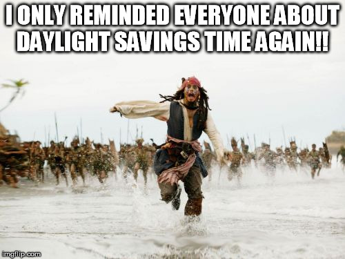 Jack Sparrow Being Chased Meme | I ONLY REMINDED EVERYONE ABOUT DAYLIGHT SAVINGS TIME AGAIN!! | image tagged in memes,jack sparrow being chased | made w/ Imgflip meme maker