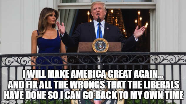 I WILL MAKE AMERICA GREAT AGAIN... AND FIX ALL THE WRONGS THAT THE LIBERALS HAVE DONE SO I CAN GO BACK TO MY OWN TIME | image tagged in trump | made w/ Imgflip meme maker