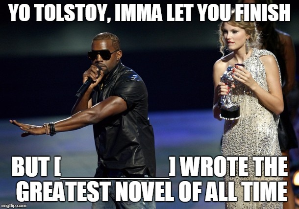 Yo Tolstoy, Imma let you finish, but blank wrote the greatest novel of all time