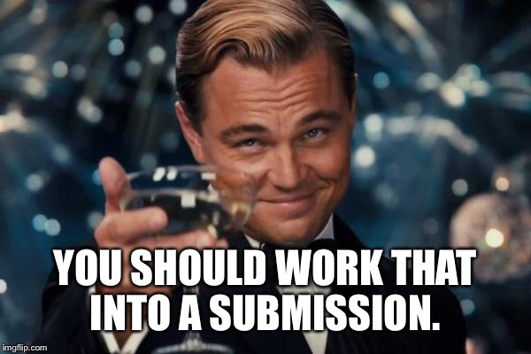 Leonardo Dicaprio Cheers Meme | YOU SHOULD WORK THAT INTO A SUBMISSION. | image tagged in memes,leonardo dicaprio cheers | made w/ Imgflip meme maker