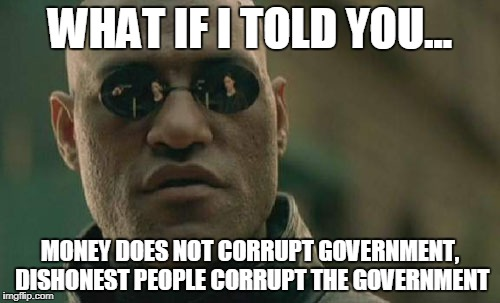 Matrix Morpheus Meme | WHAT IF I TOLD YOU... MONEY DOES NOT CORRUPT GOVERNMENT, DISHONEST PEOPLE CORRUPT THE GOVERNMENT | image tagged in memes,matrix morpheus | made w/ Imgflip meme maker