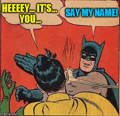 Batman Slapping Robin Meme | HEEEEY... IT'S... YOU... SAY MY NAME! | image tagged in memes,batman slapping robin | made w/ Imgflip meme maker