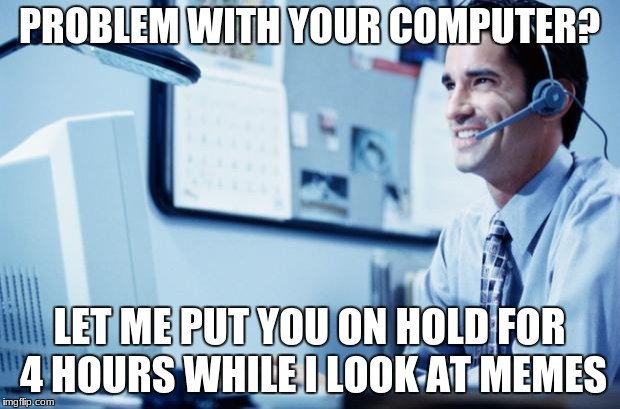 Help Desk  | PROBLEM WITH YOUR COMPUTER? LET ME PUT YOU ON HOLD FOR 4 HOURS WHILE I LOOK AT MEMES | image tagged in help desk assistant,memes,meme,help,desk,a dude | made w/ Imgflip meme maker
