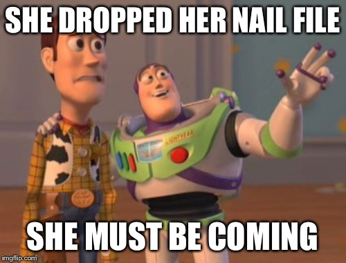 X, X Everywhere Meme | SHE DROPPED HER NAIL FILE SHE MUST BE COMING | image tagged in memes,x x everywhere | made w/ Imgflip meme maker