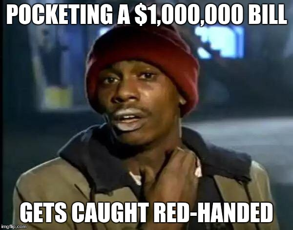 Y'all Got Any More Of That Meme | POCKETING A $1,000,000 BILL GETS CAUGHT RED-HANDED | image tagged in memes,y'all got any more of that | made w/ Imgflip meme maker
