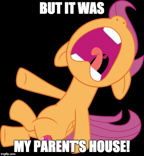Frightened Scootaloo | BUT IT WAS MY PARENT'S HOUSE! | image tagged in frightened scootaloo | made w/ Imgflip meme maker