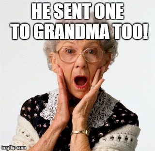 HE SENT ONE TO GRANDMA TOO! | made w/ Imgflip meme maker
