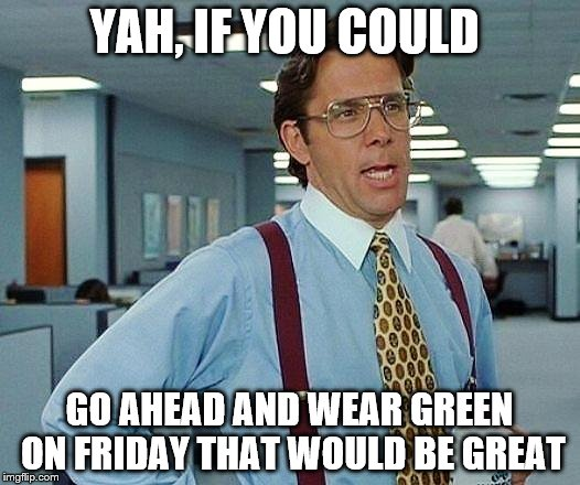 office space | YAH, IF YOU COULD GO AHEAD AND WEAR GREEN ON FRIDAY THAT WOULD BE GREAT | image tagged in office space | made w/ Imgflip meme maker
