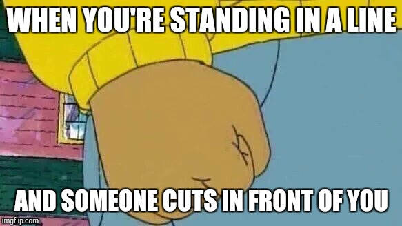 Arthur Fist Meme | WHEN YOU'RE STANDING IN A LINE AND SOMEONE CUTS IN FRONT OF YOU | image tagged in memes,arthur fist | made w/ Imgflip meme maker