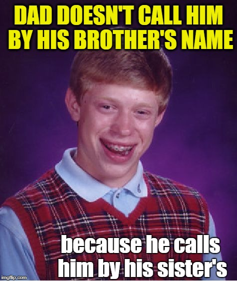 Bad Luck Brian Meme | DAD DOESN'T CALL HIM BY HIS BROTHER'S NAME because he calls him by his sister's | image tagged in memes,bad luck brian | made w/ Imgflip meme maker