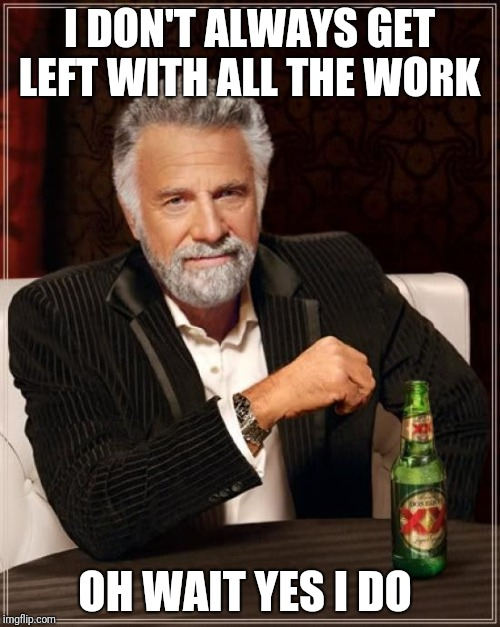 I don't always do all the work  | I DON'T ALWAYS GET LEFT WITH ALL THE WORK OH WAIT YES I DO | image tagged in memes,the most interesting man in the world,all the work,meme | made w/ Imgflip meme maker