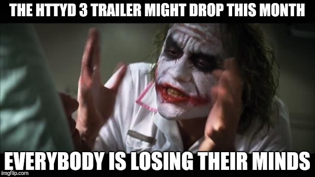 And everybody loses their minds Meme | THE HTTYD 3 TRAILER MIGHT DROP THIS MONTH EVERYBODY IS LOSING THEIR MINDS | image tagged in memes,and everybody loses their minds | made w/ Imgflip meme maker