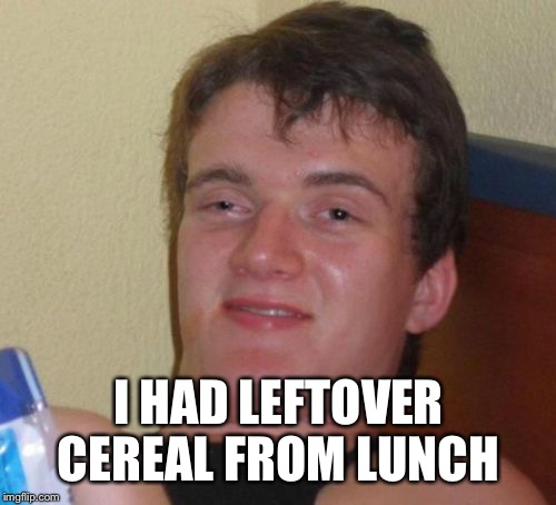10 Guy Meme | I HAD LEFTOVER CEREAL FROM LUNCH | image tagged in memes,10 guy | made w/ Imgflip meme maker