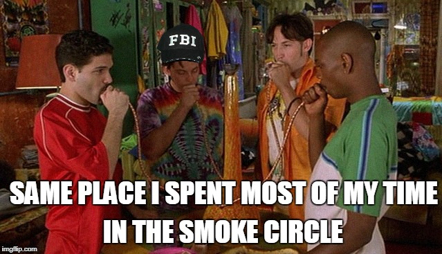 SAME PLACE I SPENT MOST OF MY TIME IN THE SMOKE CIRCLE | made w/ Imgflip meme maker