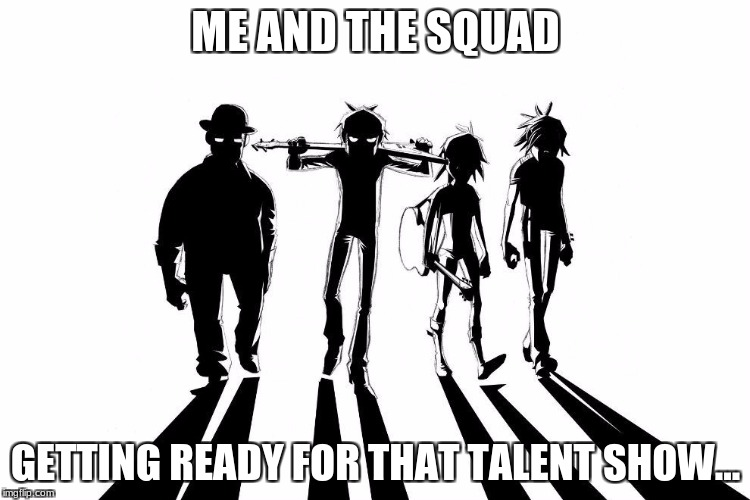 ME AND THE SQUAD GETTING READY FOR THAT TALENT SHOW... | image tagged in gorillaz | made w/ Imgflip meme maker
