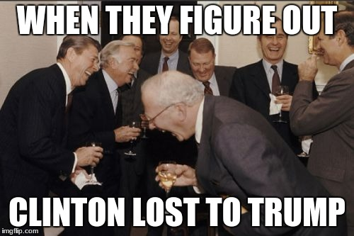 Laughing Men In Suits Meme | WHEN THEY FIGURE OUT CLINTON LOST TO TRUMP | image tagged in memes,laughing men in suits | made w/ Imgflip meme maker
