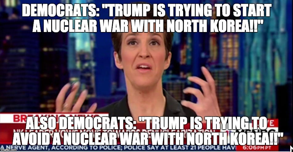 "DEMOCRATS: ""TRUMP IS TRYING TO START A NUCLEAR WAR WITH NORTH KOREA!!"" ALSO DEMOCRATS: ""TRUMP IS TRYING TO AVOID A NUCLEAR WAR WITH NORTH KO 