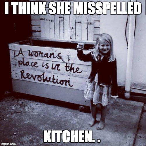 I THINK SHE MISSPELLED KITCHEN. . | image tagged in memes | made w/ Imgflip meme maker