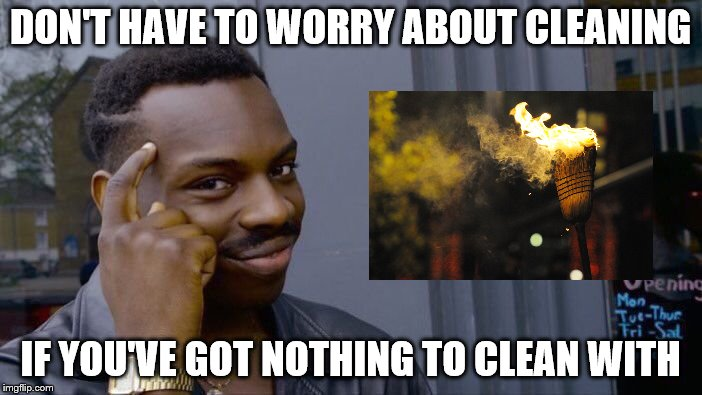 Roll Safe Think About It Meme | DON'T HAVE TO WORRY ABOUT CLEANING IF YOU'VE GOT NOTHING TO CLEAN WITH | image tagged in memes,roll safe think about it | made w/ Imgflip meme maker