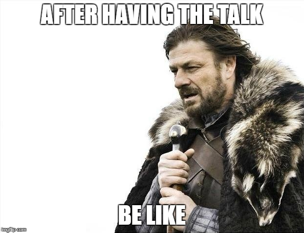 Brace Yourselves X is Coming Meme | AFTER HAVING THE TALK BE LIKE | image tagged in memes,brace yourselves x is coming | made w/ Imgflip meme maker