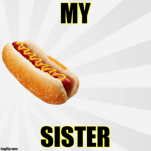 MY SISTER | made w/ Imgflip meme maker