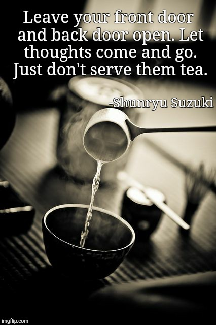 Tea |  Leave your front door and back door open. Let thoughts come and go. Just don't serve them tea. -Shunryu Suzuki | image tagged in zen | made w/ Imgflip meme maker