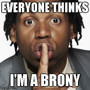 EVERYONE THINKS I'M A BRONY | made w/ Imgflip meme maker
